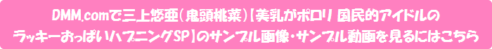 DMM.comで三上悠亜(鬼頭桃菜)【美乳がポロリ 国民的アイドルのラッキーおっぱいハプニングSP】のサンプル画像・サンプル動画を見るにはこちら