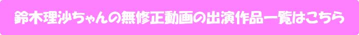 鈴木理沙ちゃんの無修正動画出演作一覧はこちら