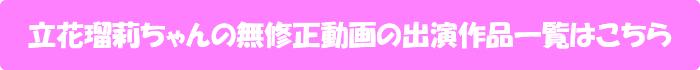立花瑠莉ちゃんの無修正動画出演作一覧はこちら