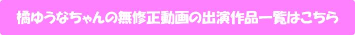 橘ゆうなちゃんの無修正動画の出演作品一覧はこちら