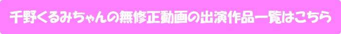 千野くるみちゃんの無修正動画出演作一覧はこちら