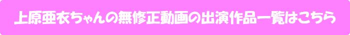 上原亜衣ちゃんの無修正動画の出演作品一覧はこちら