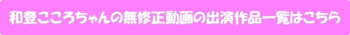 和登こころちゃんの無修正動画出演作一覧はこちら