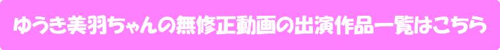ゆうき美羽ちゃんの無修正動画の出演作品一覧はこちら